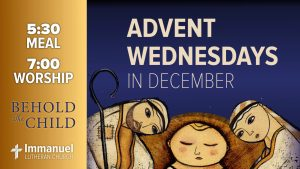Advent Wednesdays in December. Behold The Child. 5:30 meal. 7:00 worship. Immanuel Lutheran Church.