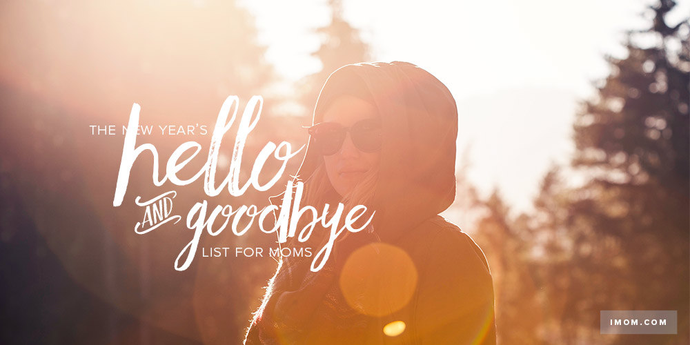 The New Years Hello And Goodbye List For Moms IMom