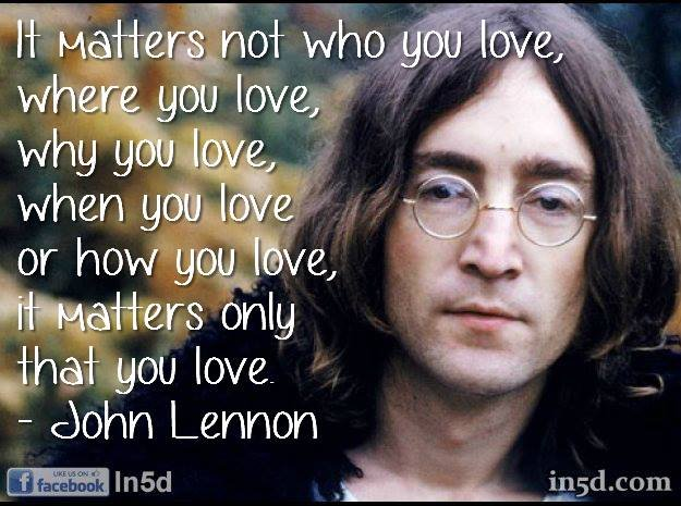 "2. ""It matters not who you love, where you love, why you love, when you love or how you love, it matters only that you love"""