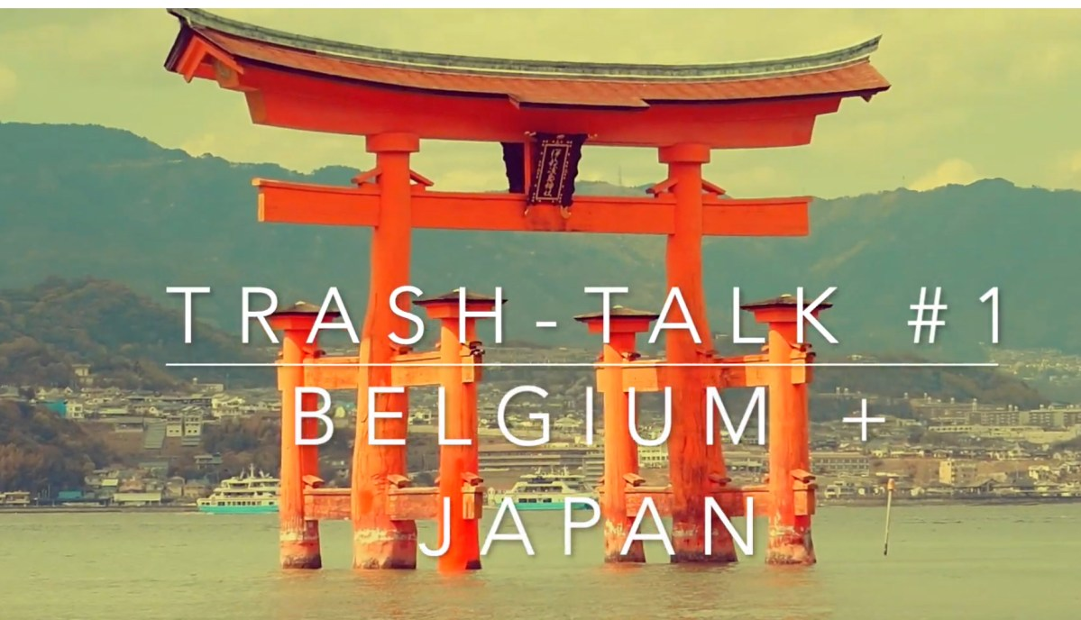 Trash Talk #1 – Belgium and Japan