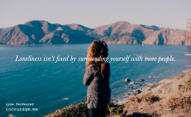 """Loneliness isn't fixed by surrounding yourself with more people."" Lysa TerKeurst // www.incourage.me"