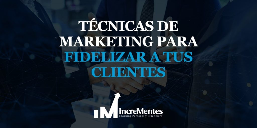 técnicas de marketing para fidelizar a tus clientes