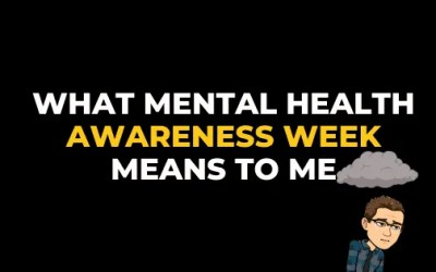 WHAT MENTAL HEALTH AWARENESS WEEK MEANS TO ME