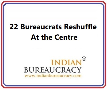 22 Bureaucrats Reshuffle at GoI