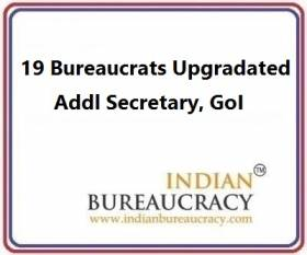19 Bureaucrats given in-situ upgradation to the level of Addl Secretary, GoI