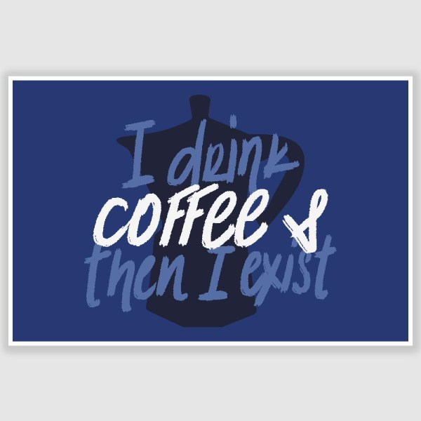 I Drink Coffee And Then I Exist Poster (12 x 18 inch)