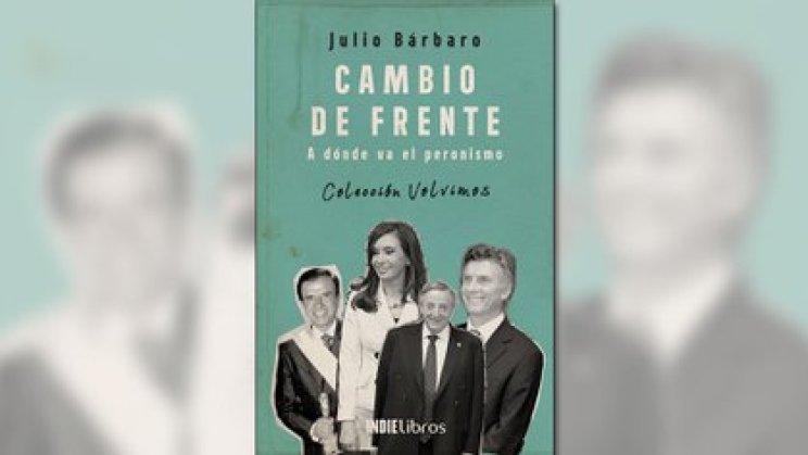 """""""Cambio de frente. A dónde va el peronismo"""", de Julio Bárbaro (Ed. IndieLibros)"""
