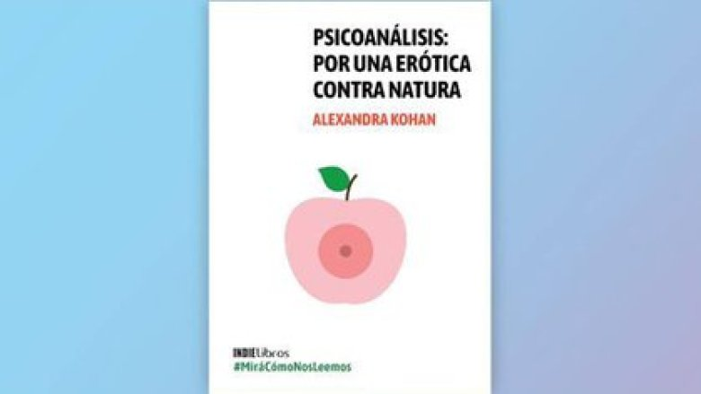 """""""Psicoanálisis. Por una erótica contra natura"""" de Alexandra Kohan. Exclusivo de Leamos.com"""