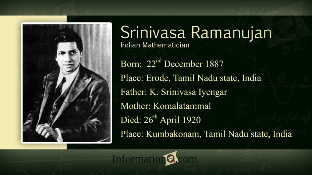 Srinivasa Ramanujan was conceived on December 22, 1887 in the town of Erode, in Tamil Nadu, in the south east of India.