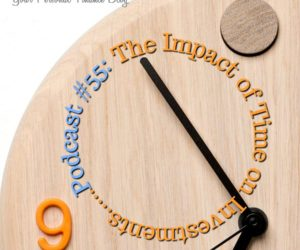 Podcast #55: The Impact Of Time On Investments…Tick Tock