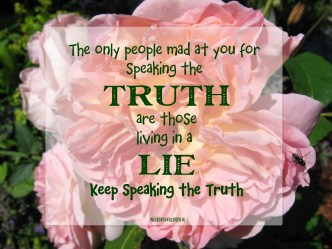 The only people mad at you for speaking the truth are those living in a lie!