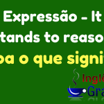 Aprenda o uso da – Expressão It stands to reason