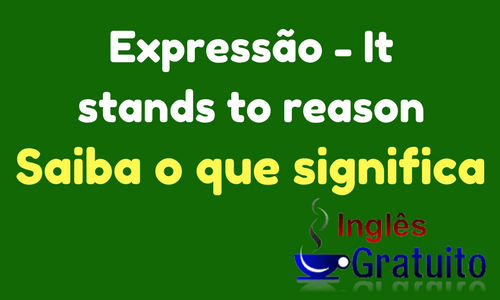 Expressão It stands to reason