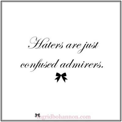 """Haters Are Just Confused Admirers"""