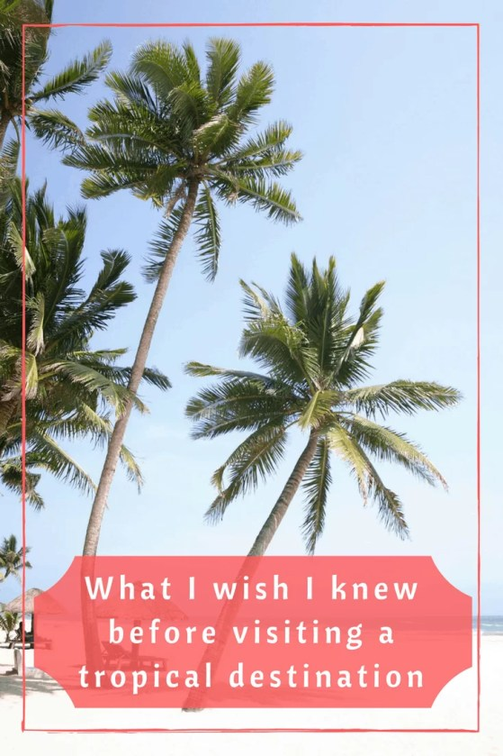 What I wish I knew before visiting a tropical destination