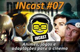 INcast 07 - animes, jogos e adaptações para o cinema