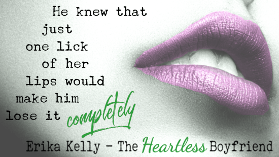 """He just knew that just one lick of her lips would make him lose it completely."" Erika Kelly - The Heartless Boyfriend"