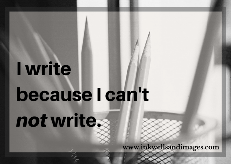 I write because I can't not write. | Inkwells & Images