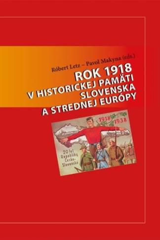 Obálka knihy Rok 1918 v historickej pamäti Slovenska od autorov: Róbert Letz, Pavol Makyna