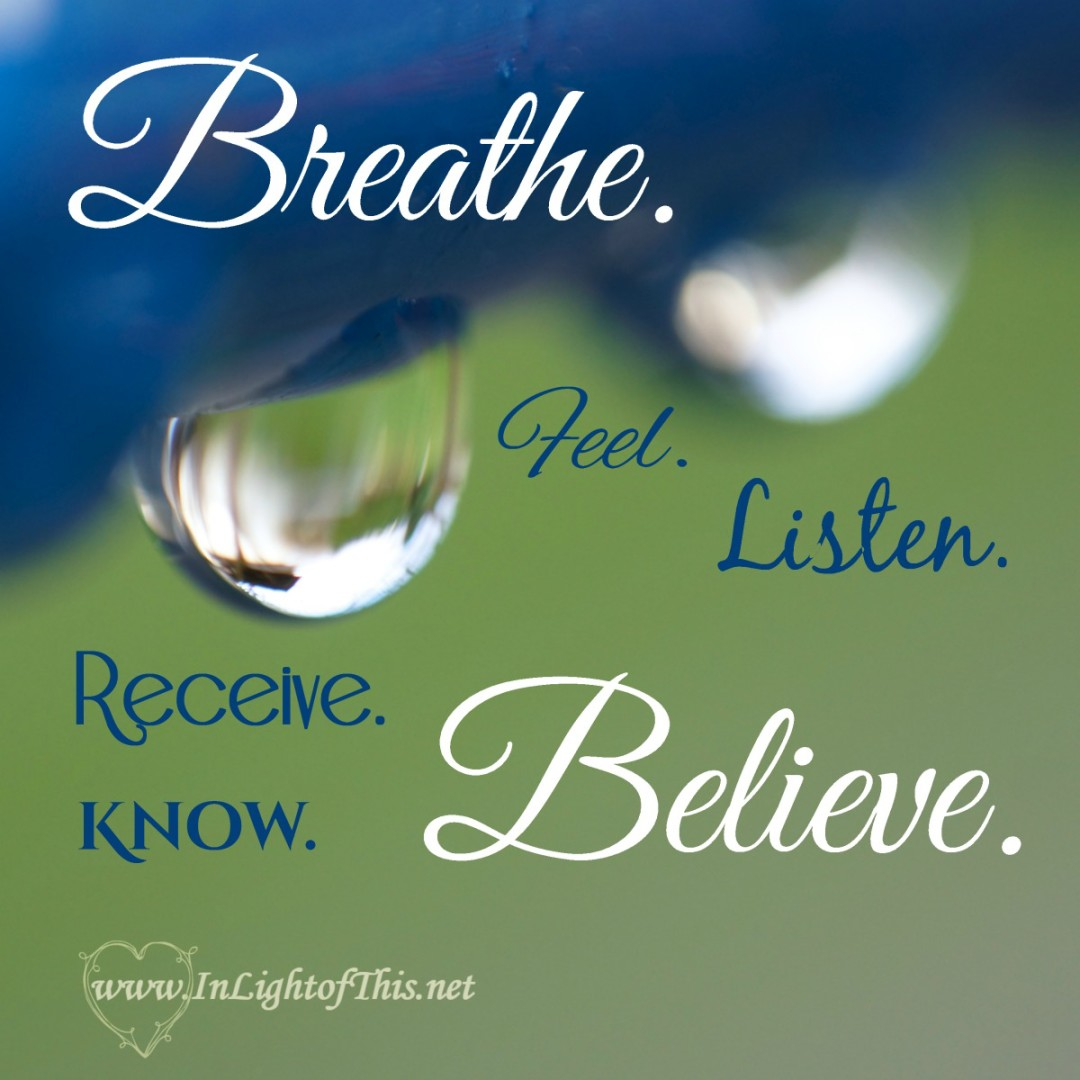 Breathe. Feel. Listen. Receive. Know. Believe