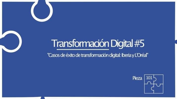 """Transformación Digital # 5 """"Casos de éxito de transformación digital: Iberia y L'Oréal"""" Pieza 101"""
