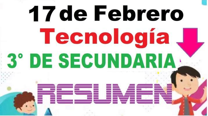 Tecnología - Tercero de Secundaria - 17 de Febrero - RESUMEN Aprende En Casa