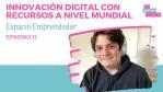 Innovación Digital con recursos a nivel mundial | Espacio Emprendedor EP 12
