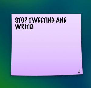 STOP TWEETING AND WRITE!