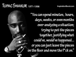 """""""You can spend minutes, hours, days, weeks, or even months over-analyzing a situation; trying to put the pieces together, justifying what could've, would've happened... or you can just leave the pieces on the floor and move the fuck on.""""  ― Tupac Shakur"""