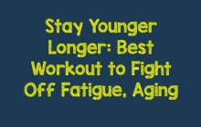 Stay Younger Longer: Best Workout to Fight Off Fatigue, Aging