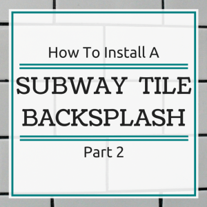 How To Install A Subway Tile Backsplash – Part 2
