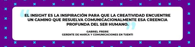 """""""El insight es la inspiración para que la creatividad encuentre un camino que resuelva comunicacionalmente esa creencia profunda del ser humano"""". Gabriel Freire"""