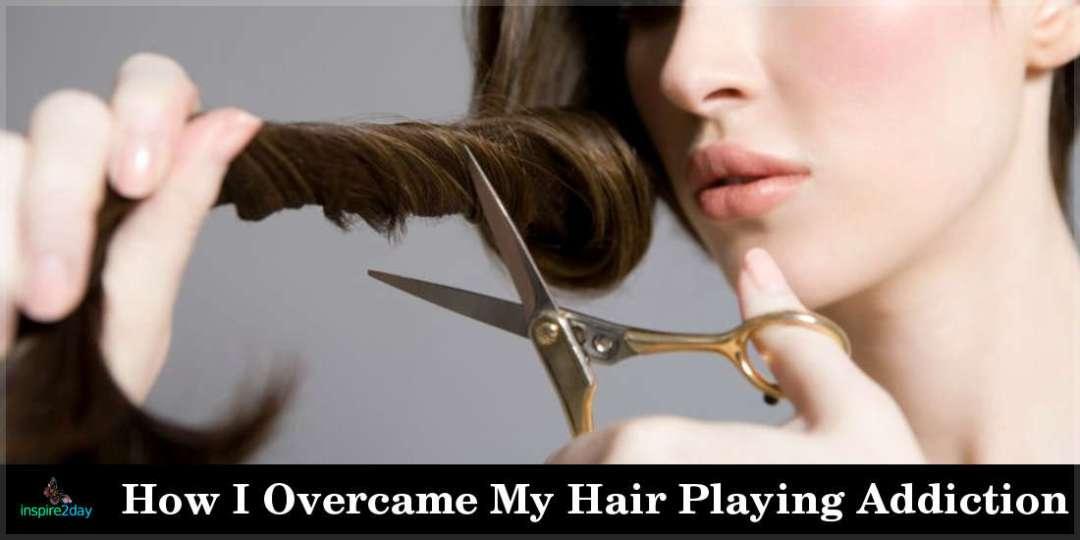 How I Overcame My Hair Playing Addiction