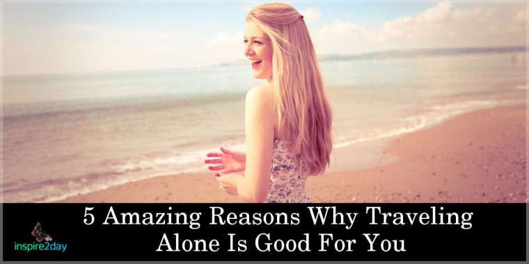 5 Amazing Reasons Why Traveling Alone Is Good For You
