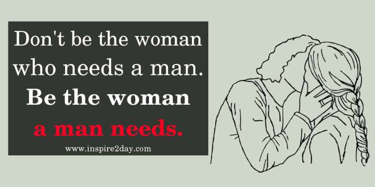 Don't be the woman who needs a man. Be the woman a man needs.