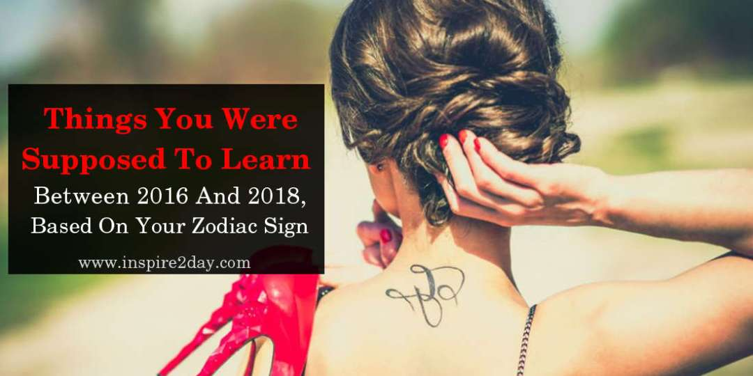 What You Were Supposed To Learn Between 2016 And 2018, Based On Your Zodiac Sign