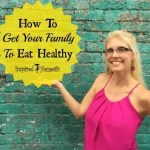 How To Get Your Family To Eat Healthy