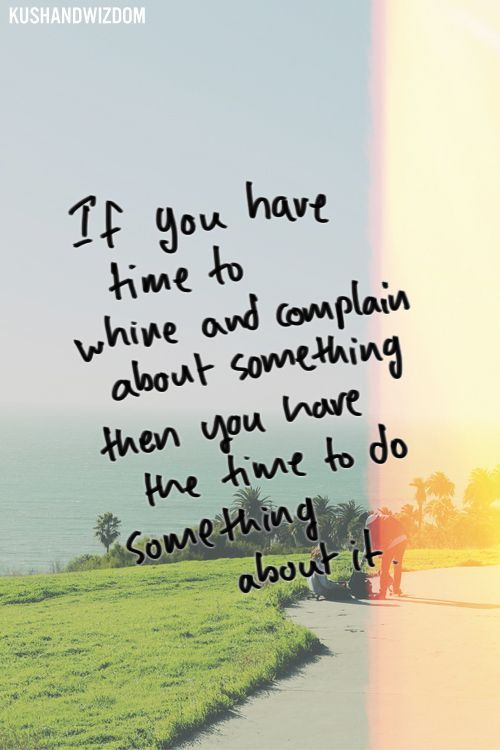 If you have time to whine and complain about something then you have the time to do something about it. | Inspired to Reality