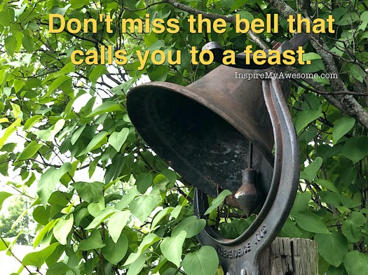 Don't miss the bell that calls you to a feast.