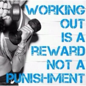 Working out is a reward