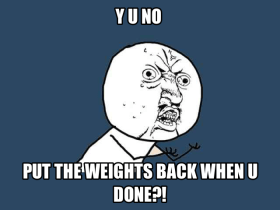 Y U NO put the weights back when u done!?