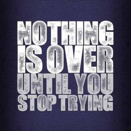 Nothing is over until you stop trying