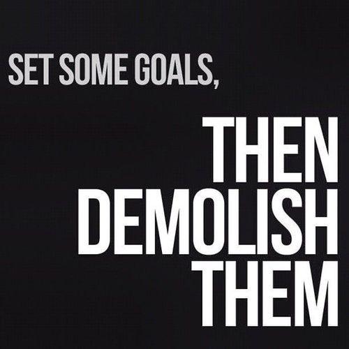Set some goals then demolish them