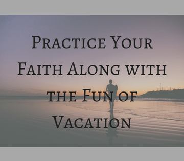 Practice your Faith Along with the Fun of Vacation