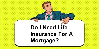 Do I Need Life Insurance For A Mortgage?