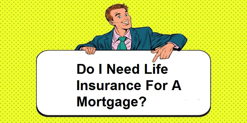 Do I Need Life Insurance For A Mortgage