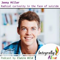 11_integrally_alive_podcast_2018-10-25_radical_curiosity_in_the_face_of_suicide_with_jonny_miller