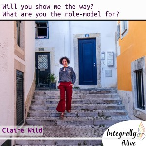 Can you show me the way? What are you be the role-model for? integrally_alive_podcast 2019_11_13 claire_wild