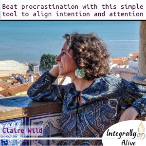integrally_alive_podcast_2020_02_10_beat_procrastination_with_this_simple_tool_to_align_intention_and_attention_claire_wild
