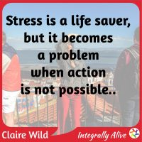 Stress is a life saver, but it becomes a problem when actin is not possible.